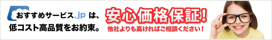 おすすめサービス.jpは低コスト高品質をお約束。安心価格保証!他社よりも高ければご相談ください!