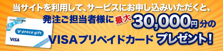 当サイトを利用して、サービスにお申し込みいただくと、発注ご担当者様に最大30,000円分のVisaプリペイドカード(ネット専用)プレゼント